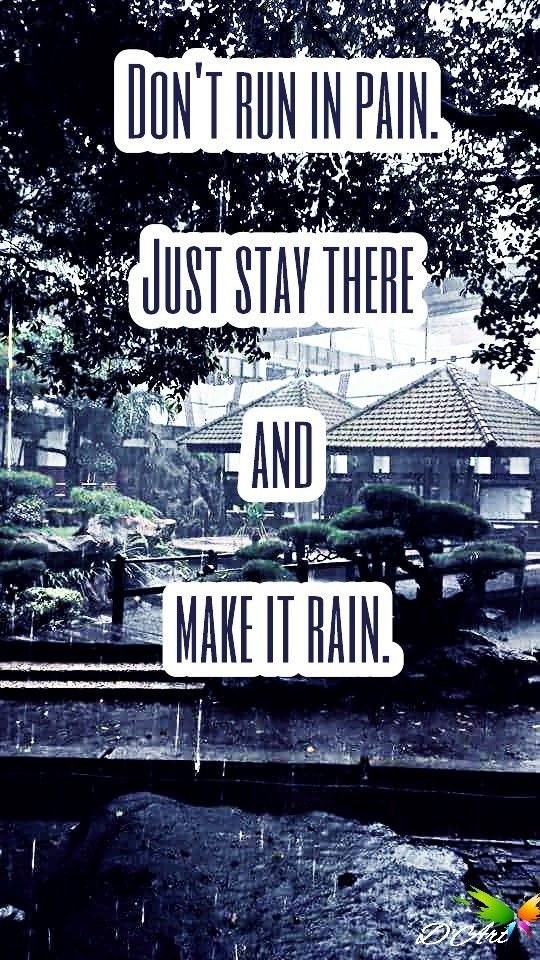 Don't run in pain. Just stay there and make it rain. #pain #rain #run #stay