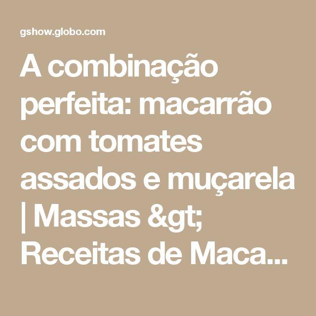 A combinação perfeita: macarrão com tomates assados e muçarela | Massas > Receitas de Macarrão | Receitas Gshow