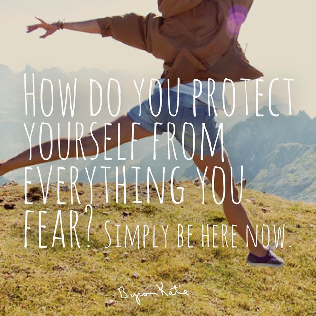 How do you protect yourself from everything you fear? Simply be here now. -Byron Katie Quote