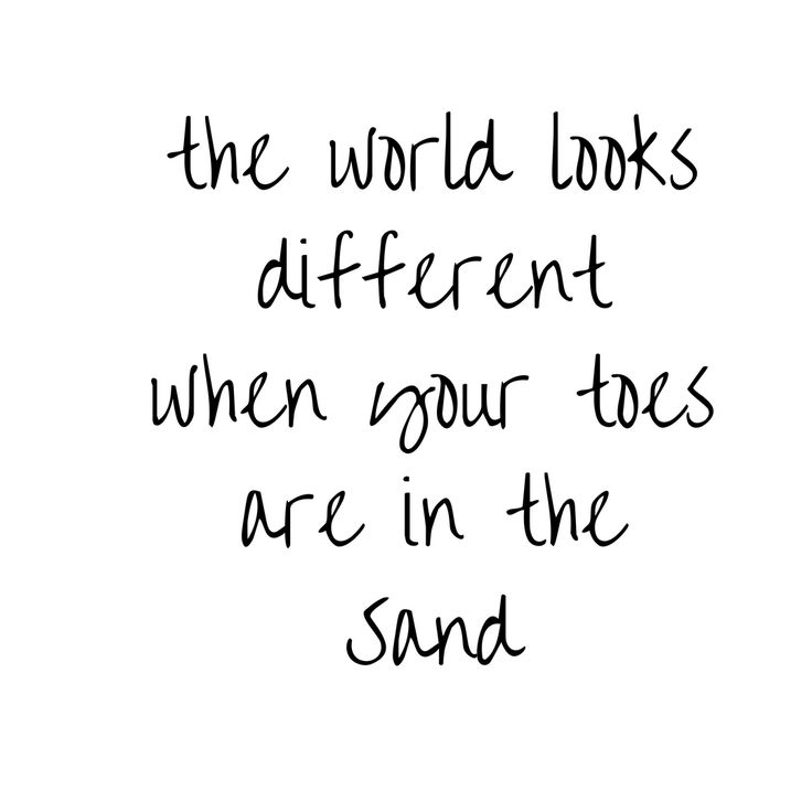 I see everything more clearly when my toes are in the sand
