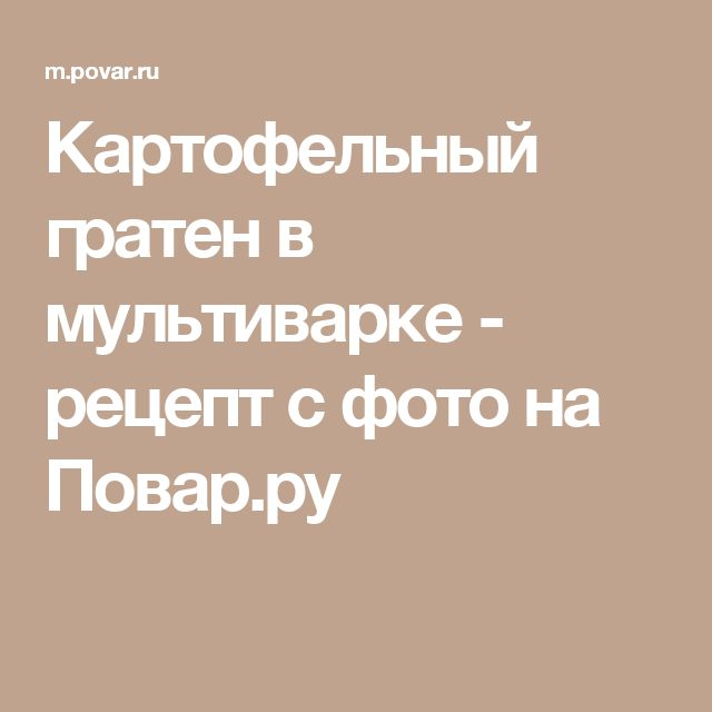 Картофельный гратен в мультиварке - рецепт с фото на Повар.ру