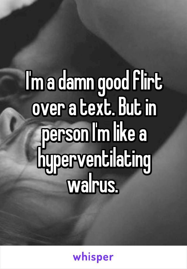 I'm a damn good flirt over a text. But in person I'm like a hyperventilating walrus.