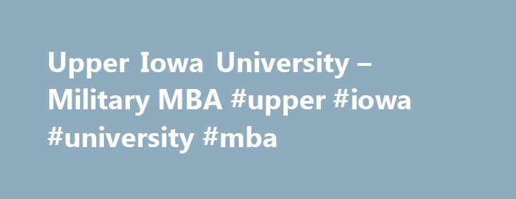 Upper Iowa University – Military MBA #upper #iowa #university #mba http://new-hampshire.remmont.com/upper-iowa-university-military-mba-upper-iowa-university-mba/  # Upper Iowa University – Online MBA Degree Program Founded in 1857, Upper Iowa University is a private, not-for-profit university providing degree programs and leadership development opportunities to over 6,765 students—nationally and internationally. Upper Iowa University is a recognized innovator in offering accredited, quality…