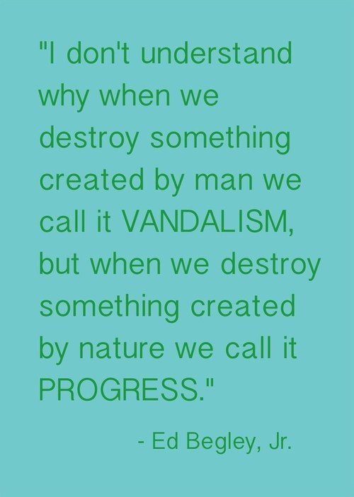 "Ed Begley, Jr. nature quotation. ""I don't understand why when we destroy something created by man we call it vandalism, but when we destroy something created by nature we call it progress."""