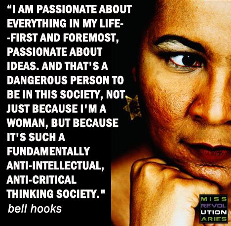 """I am passionate about everything in my life-first and foremost, passionate about ideas. And that's a dangerous person to be in this society, not just because I'm a woman, but because it's such a fundamentally anti-intellectual, anti-critical thinking society."" #BellHooks"