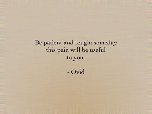 """Be #patient and tough; someday this #pain will be useful to you."" -#Ovid"