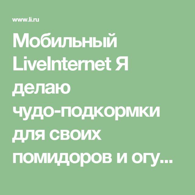 Мобильный LiveInternet Я делаю чудо-подкормки для своих помидоров и огурцов: | Любаша_Бодя - Сундук ПОЛЕЗНОСТЕЙ |