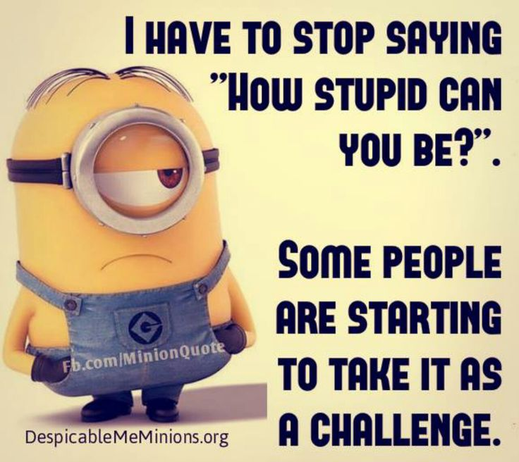 How stupid can you be! Challenge accepted!!
