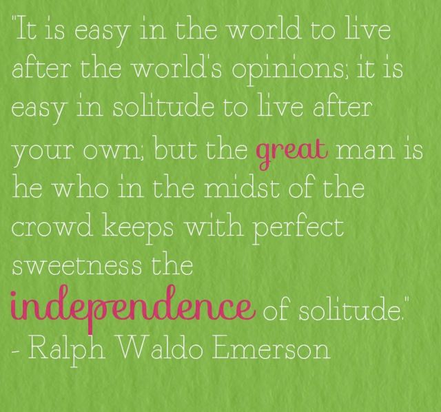 """""""It is easy in the world to live after the world's opinions; it is easy in solitude to live after your own; but the great man is he who in the midst of the crowd keeps with perfect sweetness the independence of solitude.""""  - Ralph Waldo Emerson"""