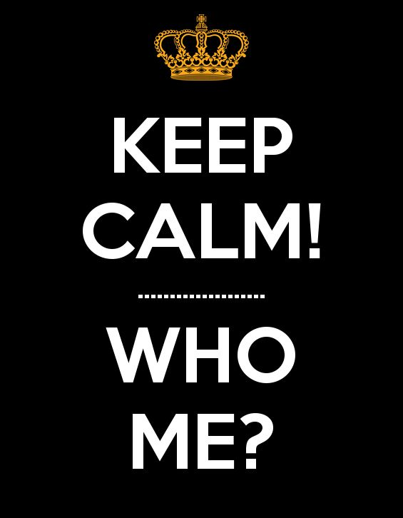 KEEP CALM! .................... WHO ME?