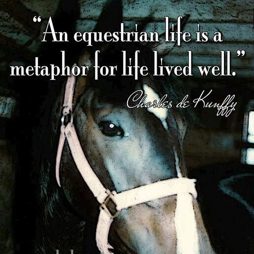 """""""An equestrian life is a metaphor for life lived well."""" - Charles de Kunffy"""
