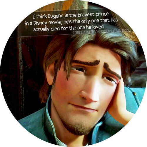 """""""I think Eugene is the bravest prince in a Disney movie, he's the only one that has actually died for the one he loved.""""."""