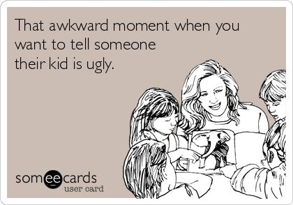 That awkward moment when you want to tell someone their kid is ugly.