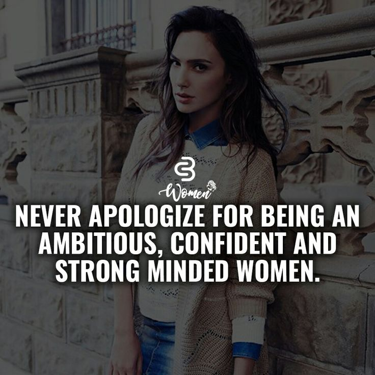 never apologize for being an ambitious, confident and strong minded women.