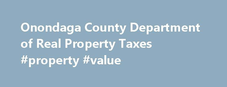 Onondaga County Department of Real Property Taxes #property #value http://property.remmont.com/onondaga-county-department-of-real-property-taxes-property-value/  Property Tax Information Click Here to search Onondaga County property information. The public information contained herein is furnished as a service by Onondaga County Real Property Tax Services. Property and tax information is available for the towns in Onondaga County. The property and owner information is the most current…