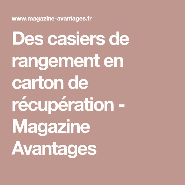 Des casiers de rangement en carton de récupération - Magazine Avantages
