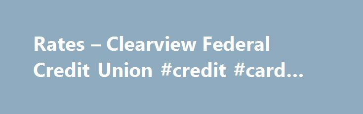 Rates – Clearview Federal Credit Union #credit #card #companies http://usa.remmont.com/rates-clearview-federal-credit-union-credit-card-companies/  #credit rates # Savings and IRA Certificate Rates Jumbo Certificates are available at various rates and terms. For current rate and disclosure information, contact Clearview at 1-800-926-0003. Auto/Vehicle Loans Visa Credit Card Rates Variable Rate Information: All APRs may vary. They are determined by adding a margin to the Prime Rate (as…