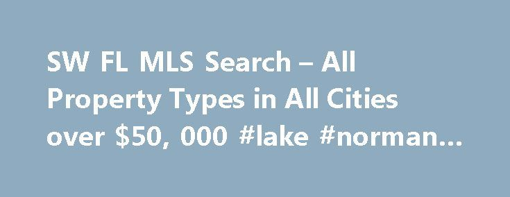 SW FL MLS Search – All Property Types in All Cities over $50, 000 #lake #norman #nc #real #estate http://real-estate.remmont.com/sw-fl-mls-search-all-property-types-in-all-cities-over-50-000-lake-norman-nc-real-estate/  #southwest florida real estate # SW FL MLS Search W elcome to our SW FL MLS search feature. It is without a doubt the most notable resource on our website. If you're like most of our visitors, it's the number one reason you're here; to search our SW FL MLS listing database…