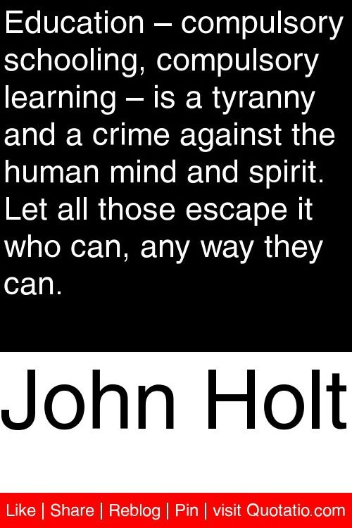 John Holt - Education – compulsory schooling, compulsory learning – is a tyranny and a crime against the human mind and spirit. Let all those escape it who can, any way they can. #quotations #quotes