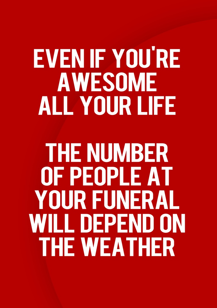 Even if you're awesome all your life, the number of people at your funeral will depend on the weather.