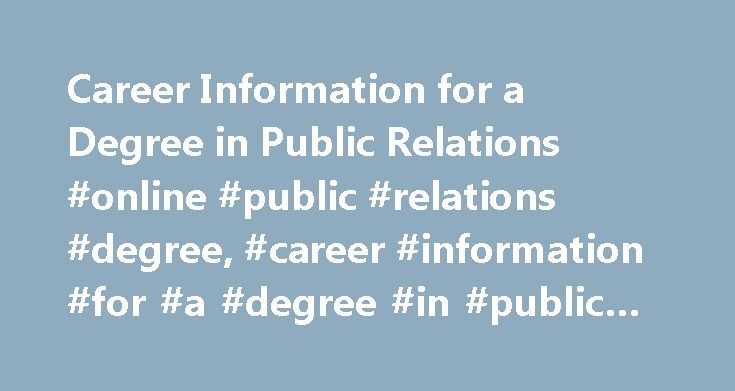 Career Information for a Degree in Public Relations #online #public #relations #degree, #career #information #for #a #degree #in #public #relations http://zambia.remmont.com/career-information-for-a-degree-in-public-relations-online-public-relations-degree-career-information-for-a-degree-in-public-relations/  # Career Information for a Degree in Public Relations Career Options According to the U.S. Bureau of Labor Statistics (BLS), individuals who work in public relations design campaigns…