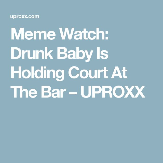 Meme Watch: Drunk Baby Is Holding Court At The Bar – UPROXX