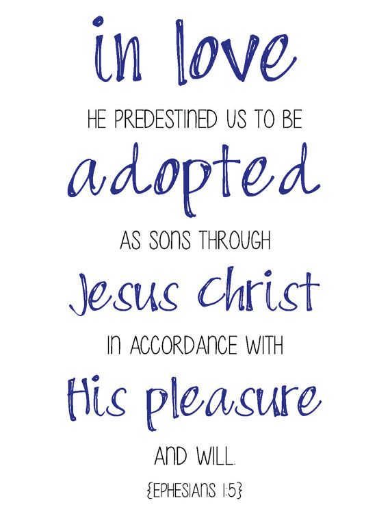 In love He predestined us to be adopted as sons through Jesus Christ in accordance with his pleasure and will. - Ephesians 1:5  I love