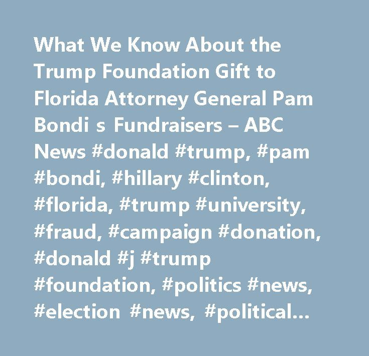 What We Know About the Trump Foundation Gift to Florida Attorney General Pam Bondi s Fundraisers – ABC News #donald #trump, #pam #bondi, #hillary #clinton, #florida, #trump #university, #fraud, #campaign #donation, #donald #j #trump #foundation, #politics #news, #election #news, #political #news, #political #news #articles…