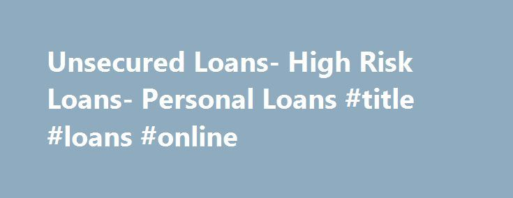 Unsecured Loans- High Risk Loans- Personal Loans #title #loans #online http://loans.remmont.com/unsecured-loans-high-risk-loans-personal-loans-title-loans-online/  #unsecured loan # Personal Loans If you want to go for a dream holiday or want to present your wife a lovely diamond ring but badly running out of cash, then personal loans are the best solution for you. If you are looking for personal loans, you do not need to go anywhere. We, at […]The post Unsecured Loans- High Risk Loans…