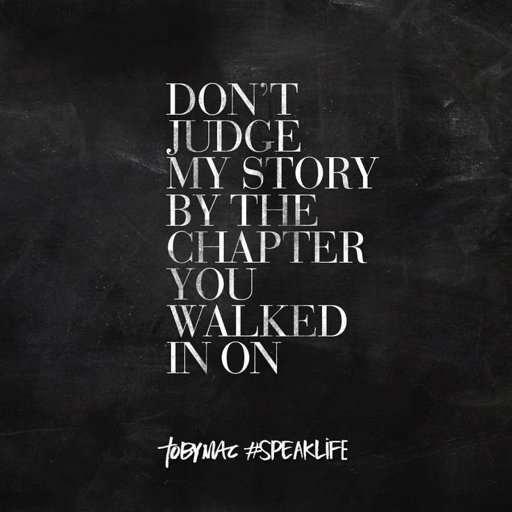 Don't judge my story by the chapter you walked in on. #speaklife  I feel this all the time, nearly every day.  When I was a little kid, I didn't want to talk to anyone, didn't want them to talk to me.  I built a wall, and everything on my face turned into a frown.  I hid under tables to get away from people.  Now, the people who knew me then like to joke about how I hid under tables all the time, how I always frowned.  That's not me anymore.  Heh, that's just not me.