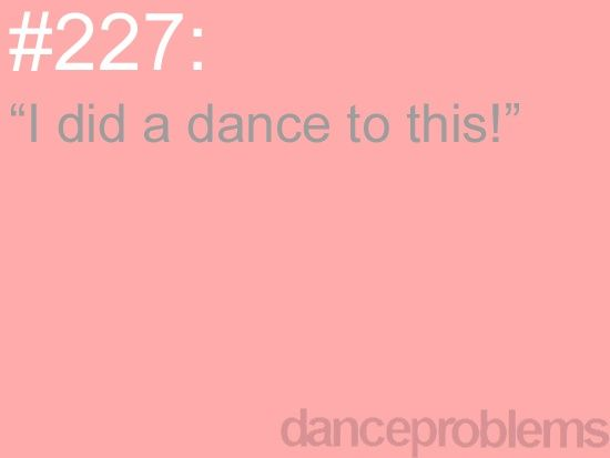 Dance Problems. I cant count how many times I have said this!