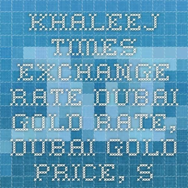 Khaleej Times Exchange Rate Dubai Gold Price Silver