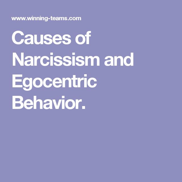 Causes of Narcissism and Egocentric Behavior.