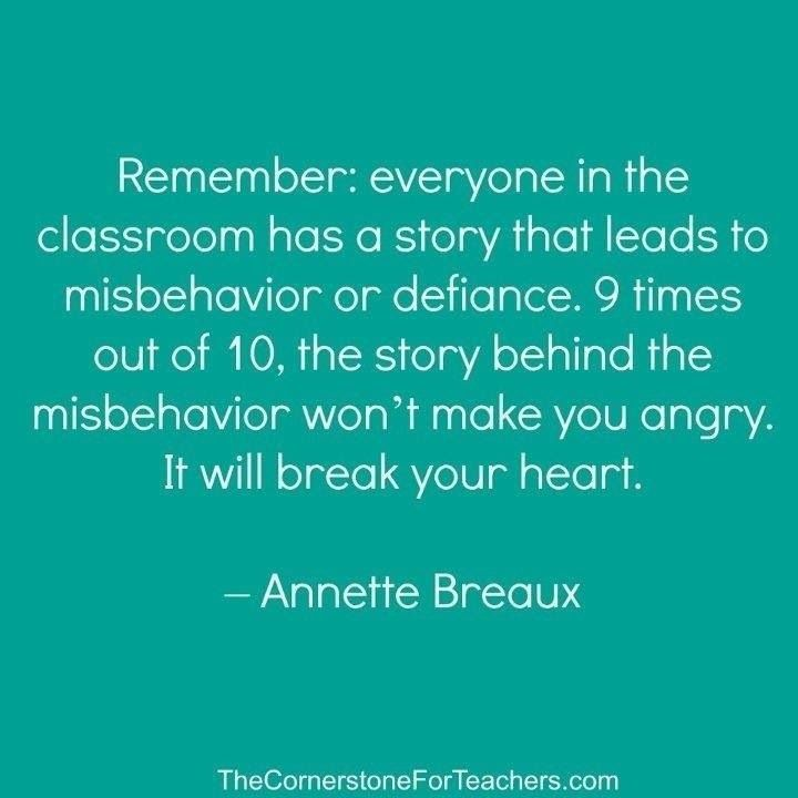 Remember: everyone in the classroom has a story that leads to misbehavior. Often the story will break your heart.