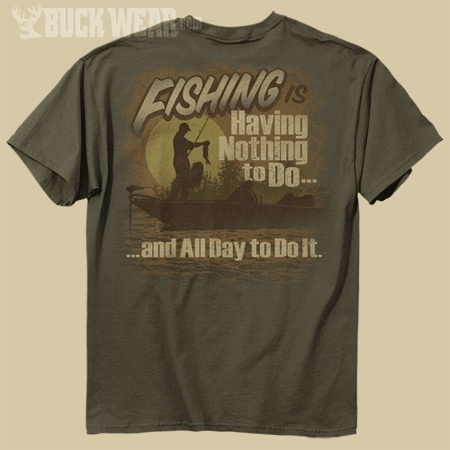 """BUCK WEAR T-SHIRTS - NOTHING TO DO-FISH - OLIVE T-SHIRT. """"Fishing is having nothing to do and all day to do it."""""""