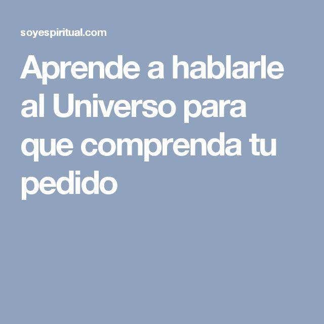 Aprende a hablarle al Universo para que comprenda tu pedido