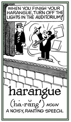 """Harangue Syllabification: ha·rangue Pronunciation: həˈraNG noun: harangue plural noun: harangues Definition in English: 1. A lengthy and aggressive speech. synonyms: tirade, diatribe, lecture, polemic, rant, fulmination, broadside, attack, onslaught. verb: harangue; 3rd person present: harangues; past tense: harangued; past participle: harangued; gerund or present participle: haranguing 1. lecture (someone) at length in an aggressive and critical manner. """"the kind of guy who harangued total…"""