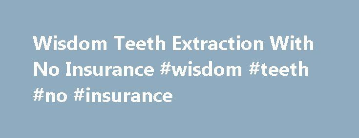Wisdom Teeth Extraction With No Insurance #wisdom #teeth #no #insurance http://fresno.nef2.com/wisdom-teeth-extraction-with-no-insurance-wisdom-teeth-no-insurance/  # Wisdom Teeth Extraction With No Insurance Dentists often elect to remove wisdom teeth to alleviate crowding in the mouth, pain or complications associated with the late-blooming molars, but it does not come without a cost. According to YourDentistryGuide.com, without dental insurance, a wisdom tooth extraction will typically…