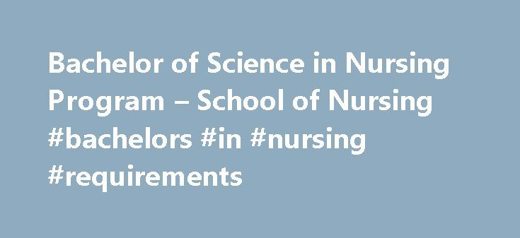 Bachelor of Science in Nursing Program – School of Nursing #bachelors #in #nursing #requirements http://baltimore.remmont.com/bachelor-of-science-in-nursing-program-school-of-nursing-bachelors-in-nursing-requirements/  # Nursing, BSN About the Program The undergraduate nursing program prepares students to deliver superior nursing care and provide leadership in nursing in the increasingly complex and challenging field of modern health care. Graduates are in demand as professional nurses in…