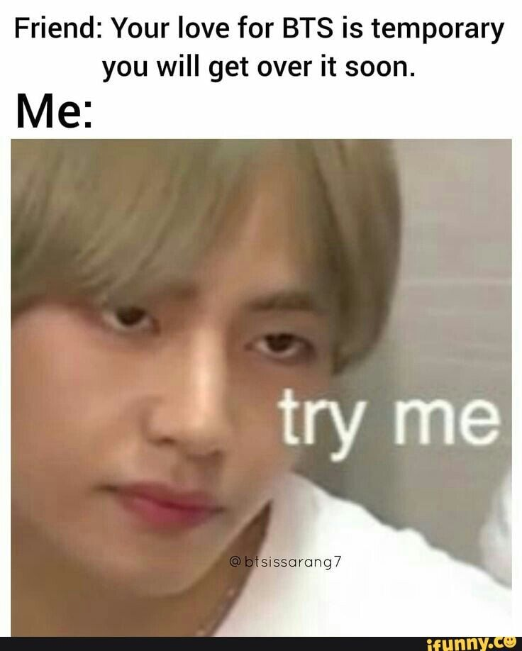 Friend: Your love for BTS is temporary you will get over it soon. - ) | Bts  funny, Kpop memes bts, Bts memes