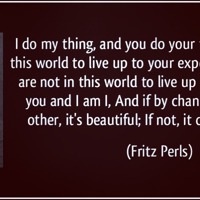 I do my thing and you do your thing.  I am not in this world to live up to your expectations, and you are not in this world to live up to mine. You are you, and I am I, and if by chance we find each other, it's beautiful. If not, it can't be helped.  (Fritz Perls, Gestalt Therapy Verbatim, 1969)