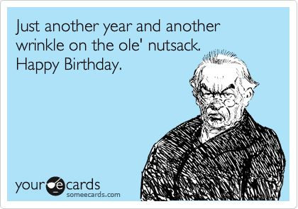 Just another year and another wrinkle on the ole' nutsack. Happy Birthday.