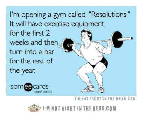 """I'm opening a gym called """"Resolutions."""" It will have exercise equipment for the first 2 weeks and then turn into a bar the rest of the year."""