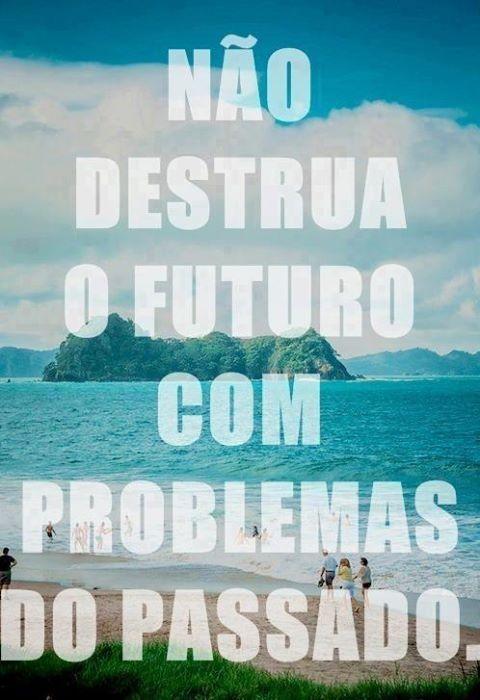 Não destrua o futuro com problemas do passado. (Frases para Face)