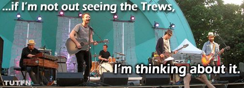 Yes, yes we think about seeing the Trews a LOT...