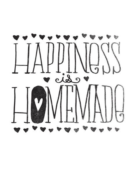Hapiness is homemade Yes!! :)) :DDD so true!!! :DDD