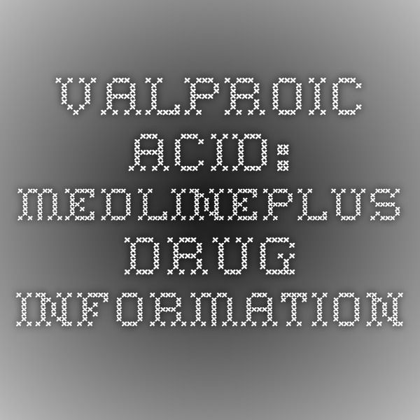 Valproic Acid: MedlinePlus Drug Information {How it applies to PRESS}