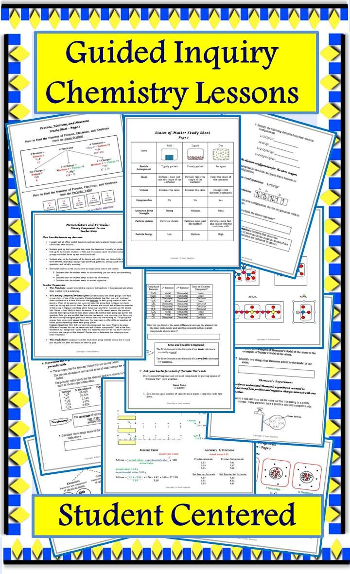 These student-centered, guided inquiry lessons enable students to construct their own understanding concepts common to high school chemistry courses. Students actively learn the material without lecture or note taking. States of Matter, Classification of Matter, Changes & Properties of Matter, Measurement, Significant Figures, Density Calculations, Early Models of the Atom, Protons, Electrons, and Neutrons, Isotopes & Atomic Mass, The Bohr Model & Light, The Quantum Atom, Naming & Formulas