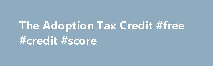 The Adoption Tax Credit #free #credit #score http://credit-loan.nef2.com/the-adoption-tax-credit-free-credit-score/  #tax credit # The Adoption Tax Credit Please fill out the following optional information before submitting your rating: E-mail: Comment: What You Need to Know This is not a substitute for professional financial advice and should not be relied upon without consulting your tax advisor. If you had adoption-related income and/or expenses, any one or a combination of benefits…