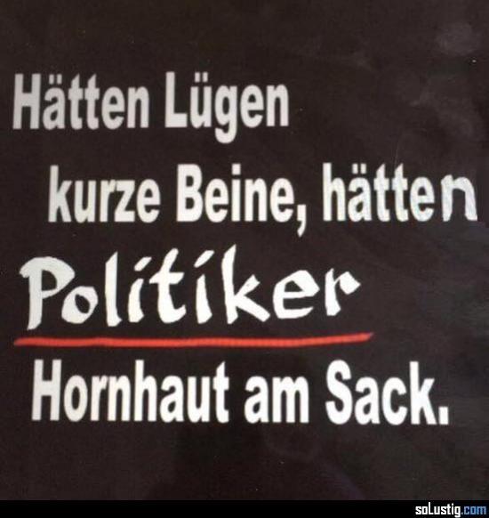 Hätten Lügen kurze Beine, hätten Politiker Hornhaut am Sack - #beine #hornhaut #kurz #lüge #sack